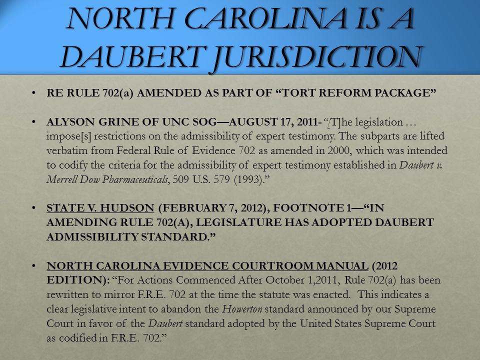 NORTH CAROLINA IS A DAUBERT JURISDICTION RE RULE 702(a) AMENDED AS PART OF TORT REFORM PACKAGE ALYSON GRINE OF UNC SOG—AUGUST 17, 2011- [T]he legislation … impose[s] restrictions on the admissibility of expert testimony.