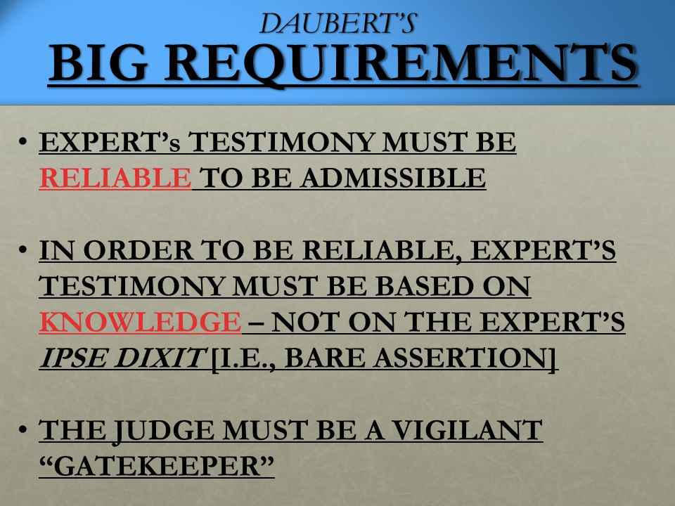 DAUBERT'S BIG REQUIREMENTS EXPERT's TESTIMONY MUST BE RELIABLE TO BE ADMISSIBLE IN ORDER TO BE RELIABLE, EXPERT'S TESTIMONY MUST BE BASED ON KNOWLEDGE – NOT ON THE EXPERT'S IPSE DIXIT [I.E., BARE ASSERTION] THE JUDGE MUST BE A VIGILANT GATEKEEPER