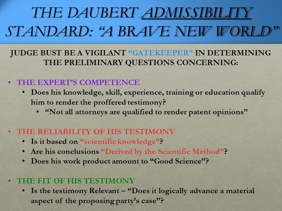 """THE DAUBERT ADMISSIBILITY STANDARD: """"A BRAVE NEW WORLD"""" JUDGE BUST BE A VIGILANT """"GATEKEEPER"""" IN DETERMINING THE PRELIMINARY QUESTIONS CONCERNING: THE"""