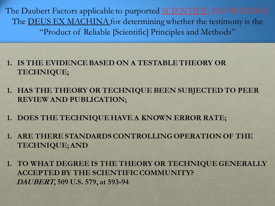 """The Daubert Factors applicable to purported SCIENTIFIC KNOWLEDGE The DEUS EX MACHINA for determining whether the testimony is the """"Product of Reliable"""