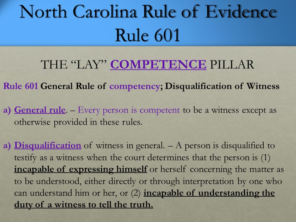 North Carolina Rule of Evidence Rule 601 THE LAY COMPETENCE PILLAR Rule 601 General Rule of competency; Disqualification of Witness a)General rule.