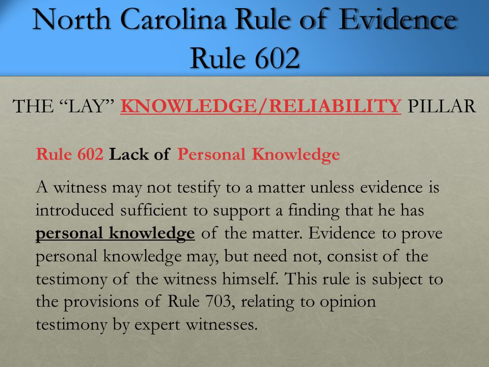 North Carolina Rule of Evidence Rule 701 (1) KNOWLEDGE-BASED, (2) HELPFUL LAY OPINIONS ADMISSIBLE Rule 701 Opinions and Lay Witness If the witness is not testifying as an expert, his testimony in the form of opinions or inferences is limited to those opinions or inferences which are (a) rationally based on the perception of the witness and (b) helpful to a clear understanding of his testimony or the determination of a fact in issue.
