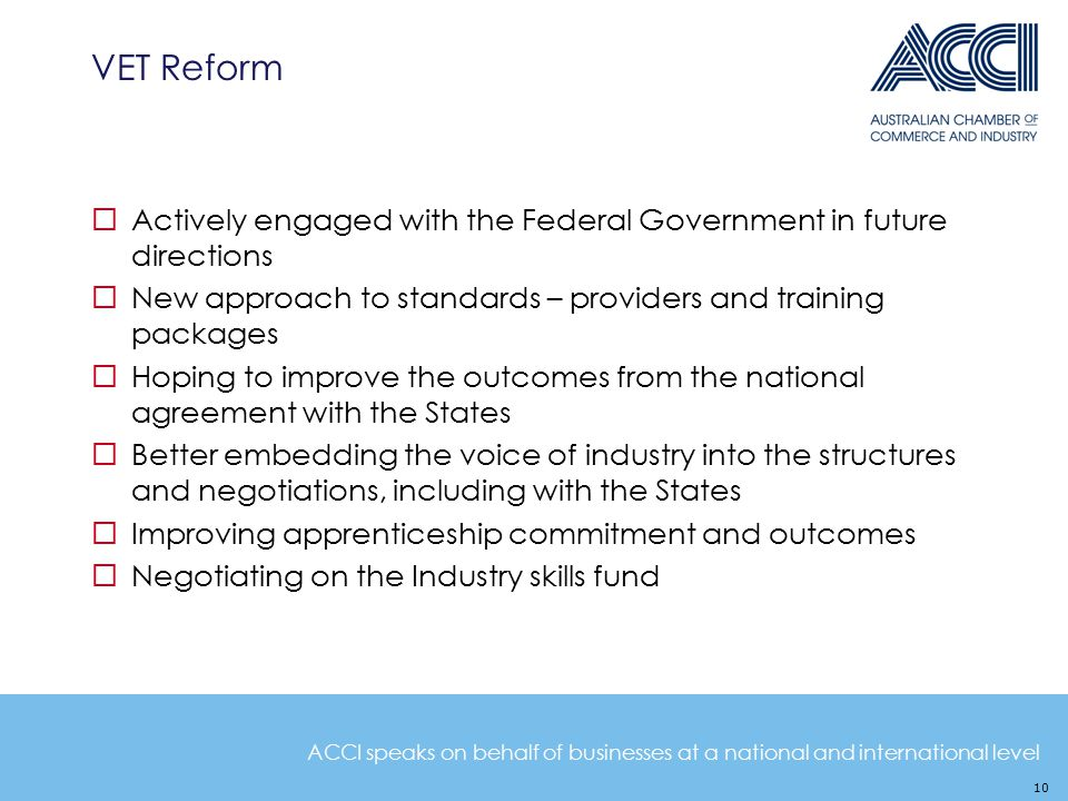 ACCI speaks on behalf of businesses at a national and international level VET Reform  Actively engaged with the Federal Government in future directio