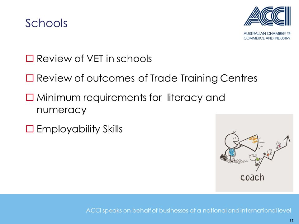 ACCI speaks on behalf of businesses at a national and international level Schools 11  Review of VET in schools  Review of outcomes of Trade Training Centres  Minimum requirements for literacy and numeracy  Employability Skills
