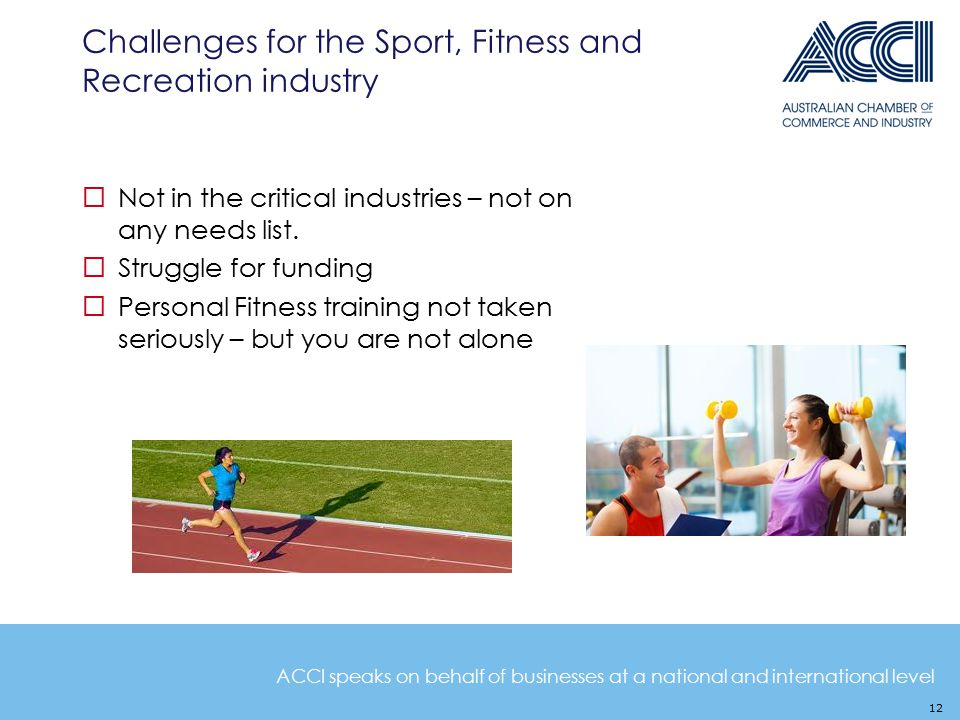 ACCI speaks on behalf of businesses at a national and international level Challenges for the Sport, Fitness and Recreation industry  Not in the critical industries – not on any needs list.
