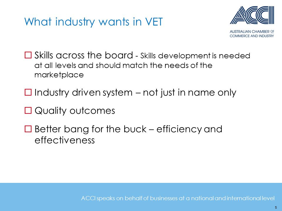 ACCI speaks on behalf of businesses at a national and international level What industry wants in VET 5  Skills across the board - Skills development