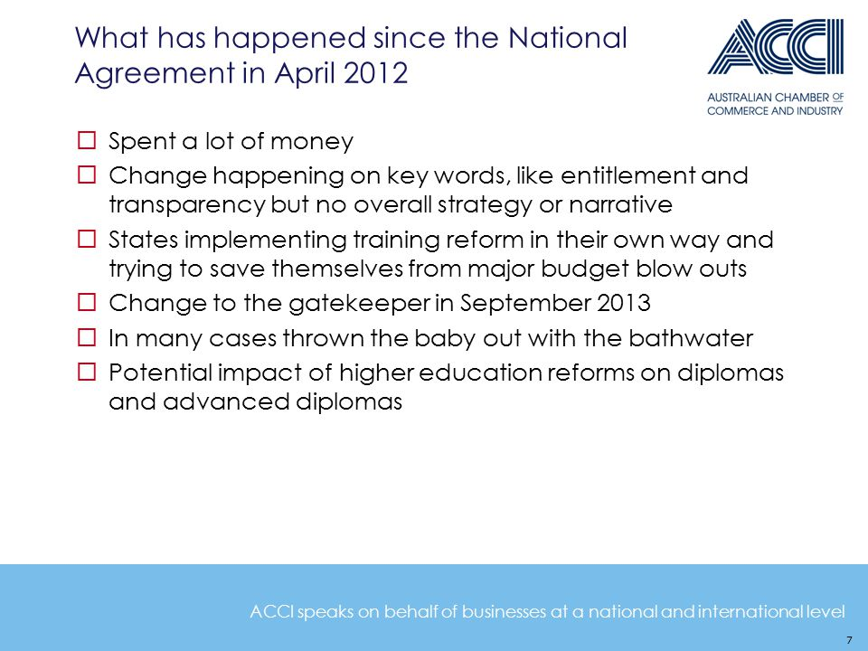 ACCI speaks on behalf of businesses at a national and international level What has happened since the National Agreement in April 2012  Spent a lot of money  Change happening on key words, like entitlement and transparency but no overall strategy or narrative  States implementing training reform in their own way and trying to save themselves from major budget blow outs  Change to the gatekeeper in September 2013  In many cases thrown the baby out with the bathwater  Potential impact of higher education reforms on diplomas and advanced diplomas 7