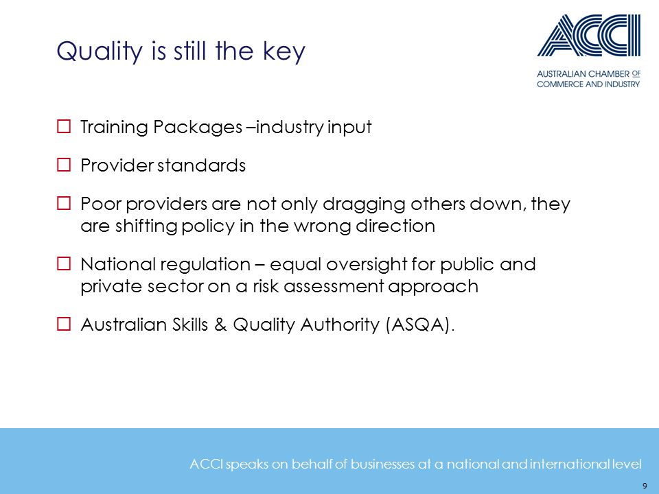 ACCI speaks on behalf of businesses at a national and international level Quality is still the key 9  Training Packages –industry input  Provider standards  Poor providers are not only dragging others down, they are shifting policy in the wrong direction  National regulation – equal oversight for public and private sector on a risk assessment approach  Australian Skills & Quality Authority (ASQA).