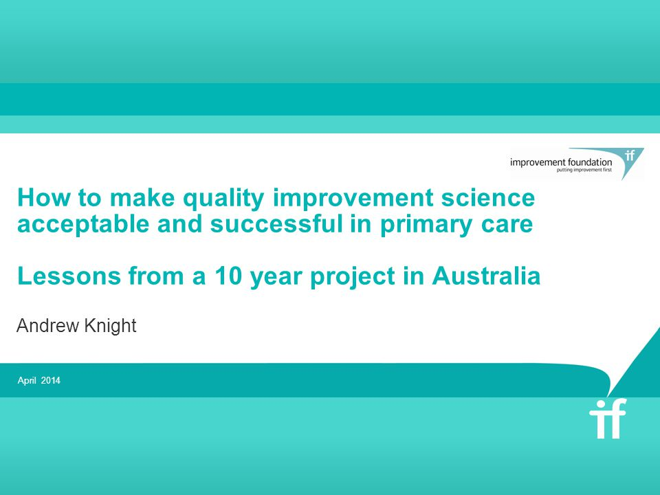 How to make quality improvement science acceptable and successful in primary care Lessons from a 10 year project in Australia Andrew Knight April 2014