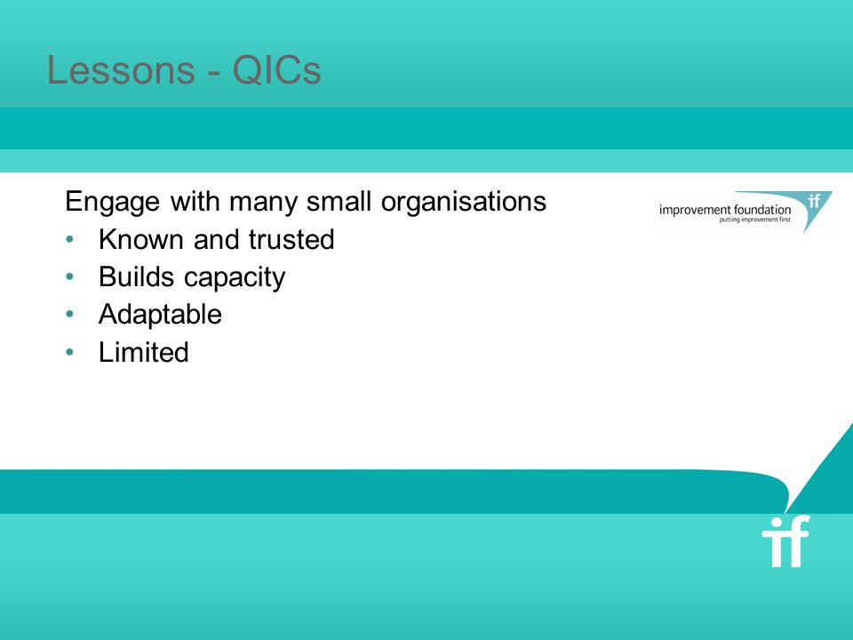 Lessons - QICs Engage with many small organisations Known and trusted Builds capacity Adaptable Limited