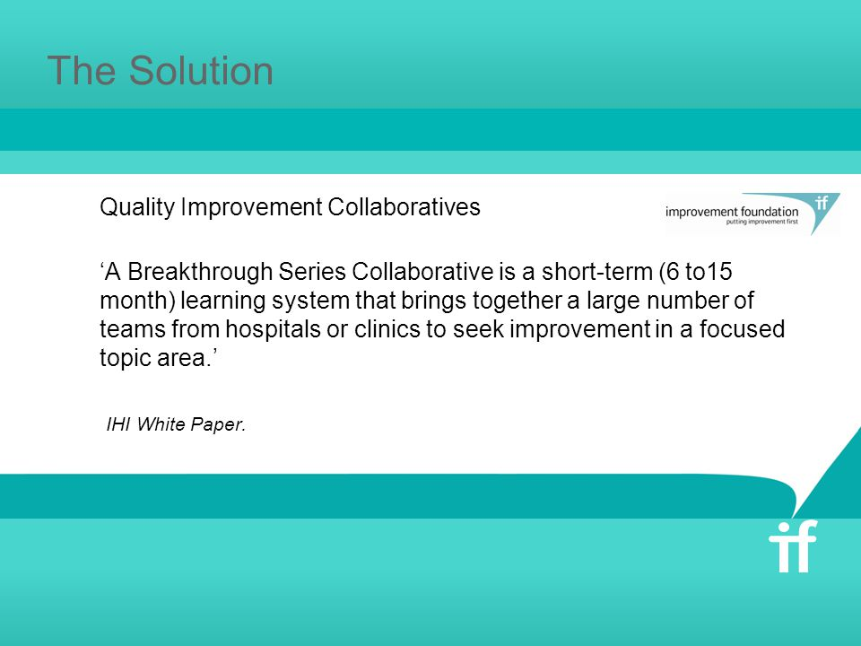 The Solution Quality Improvement Collaboratives 'A Breakthrough Series Collaborative is a short-term (6 to15 month) learning system that brings together a large number of teams from hospitals or clinics to seek improvement in a focused topic area.' IHI White Paper.