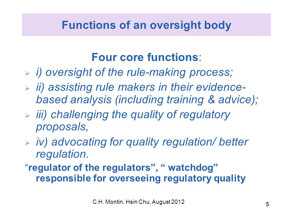 C.H. Montin, Hsin Chu, August 2012 5 Functions of an oversight body Four core functions:  i) oversight of the rule-making process;  ii) assisting ru