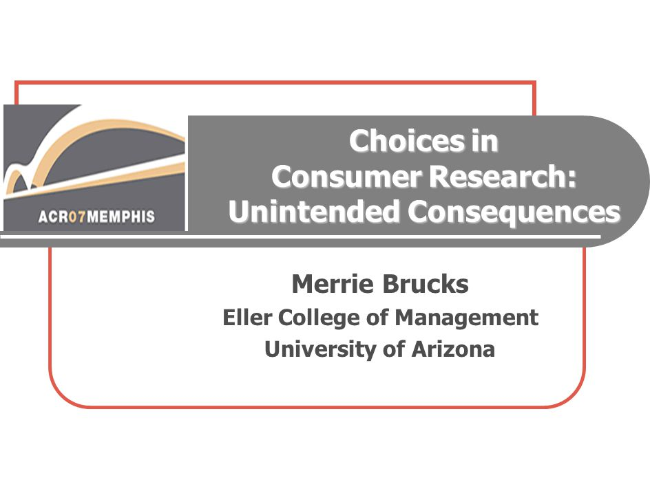 Choices in Consumer Research: Unintended Consequences Merrie Brucks Eller College of Management University of Arizona