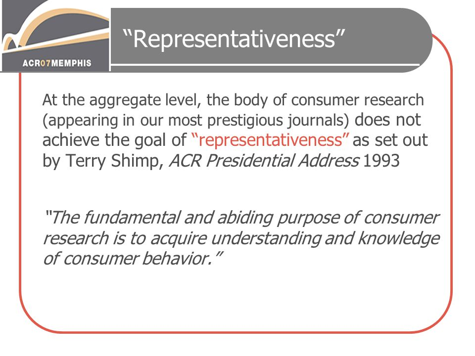 Representativeness At the aggregate level, the body of consumer research (appearing in our most prestigious journals) does not achieve the goal of representativeness as set out by Terry Shimp, ACR Presidential Address 1993 The fundamental and abiding purpose of consumer research is to acquire understanding and knowledge of consumer behavior.