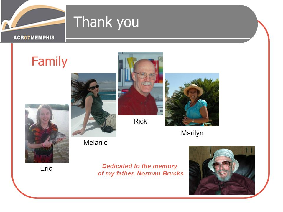 Thank you Family Dedicated to the memory of my father, Norman Brucks Melanie Rick Marilyn Eric