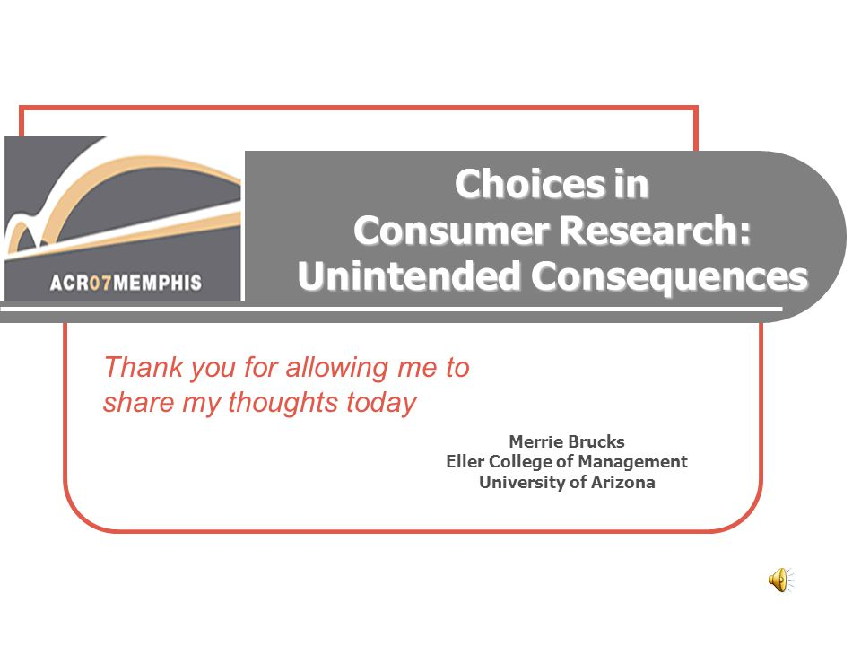 Choices in Consumer Research: Unintended Consequences Merrie Brucks Eller College of Management University of Arizona Thank you for allowing me to sha