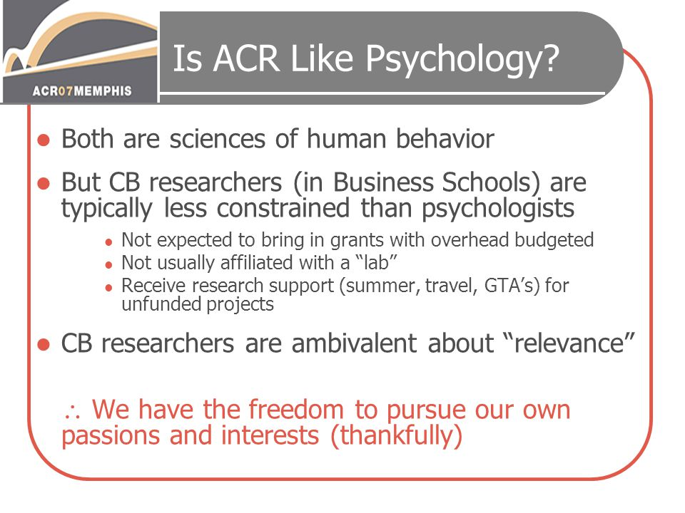 Is ACR Like Psychology? Both are sciences of human behavior But CB researchers (in Business Schools) are typically less constrained than psychologists