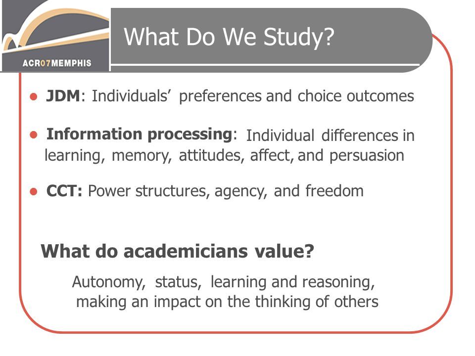 What Do We Study? JDM: Information processing: CCT: Autonomy,status,learning and reasoning, making an impact on the thinking of others Individuals' le