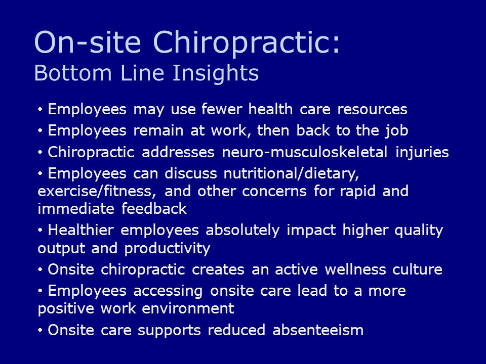 On-site Chiropractic: Bottom Line Insights Employees may use fewer health care resources Employees remain at work, then back to the job Chiropractic a
