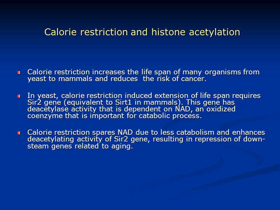 Calorie restriction and histone acetylation Calorie restriction increases the life span of many organisms from yeast to mammals and reduces the risk o
