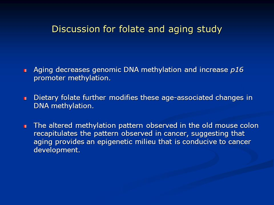 Discussion for folate and aging study Aging decreases genomic DNA methylation and increase p16 promoter methylation. Dietary folate further modifies t