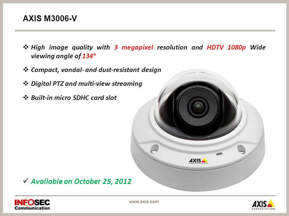 www.axis.com AXIS M3006-V  High image quality with 3 megapixel resolution and HDTV 1080p Wide viewing angle of 134°  Compact, vandal- and dust-resistant design  Digital PTZ and multi-view streaming  Built-in micro SDHC card slot Available on October 25, 2012