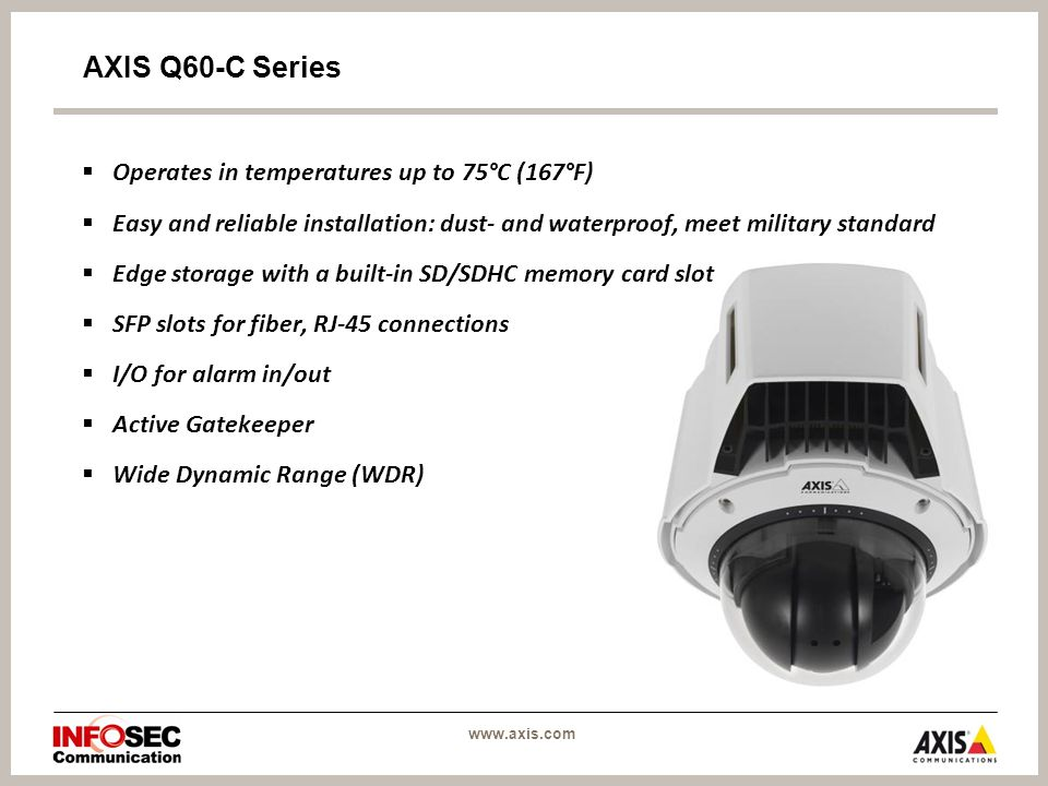 www.axis.com AXIS Q60-C Series  Operates in temperatures up to 75°C (167°F)  Easy and reliable installation: dust- and waterproof, meet military standard  Edge storage with a built-in SD/SDHC memory card slot  SFP slots for fiber, RJ-45 connections  I/O for alarm in/out  Active Gatekeeper  Wide Dynamic Range (WDR)