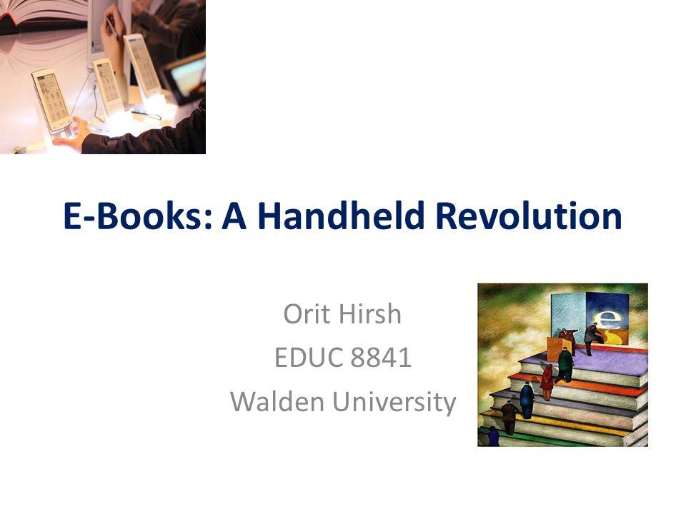 E-Books: A Handheld Revolution Orit Hirsh EDUC 8841 Walden University