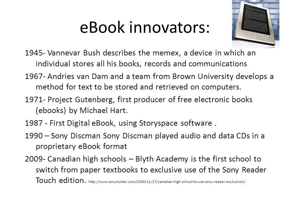 eBook innovators: 1945- Vannevar Bush describes the memex, a device in which an individual stores all his books, records and communications 1967- Andries van Dam and a team from Brown University develops a method for text to be stored and retrieved on computers.