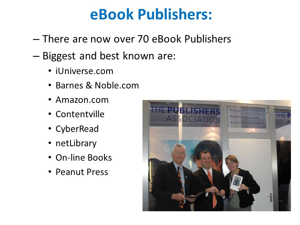 eBook Publishers: – There are now over 70 eBook Publishers – Biggest and best known are: iUniverse.com Barnes & Noble.com Amazon.com Contentville CyberRead netLibrary On-line Books Peanut Press