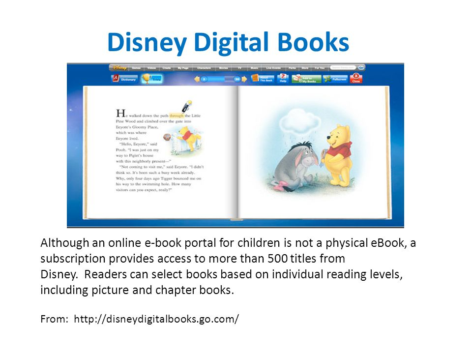 Disney Digital Books Although an online e-book portal for children is not a physical eBook, a subscription provides access to more than 500 titles from Disney.