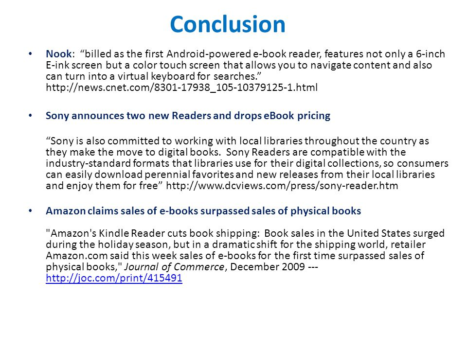 Conclusion Nook: billed as the first Android-powered e-book reader, features not only a 6-inch E-ink screen but a color touch screen that allows you to navigate content and also can turn into a virtual keyboard for searches. http://news.cnet.com/8301-17938_105-10379125-1.html Sony announces two new Readers and drops eBook pricing Sony is also committed to working with local libraries throughout the country as they make the move to digital books.