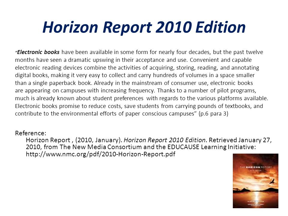 Horizon Report 2010 Edition Electronic books have been available in some form for nearly four decades, but the past twelve months have seen a dramatic upswing in their acceptance and use.