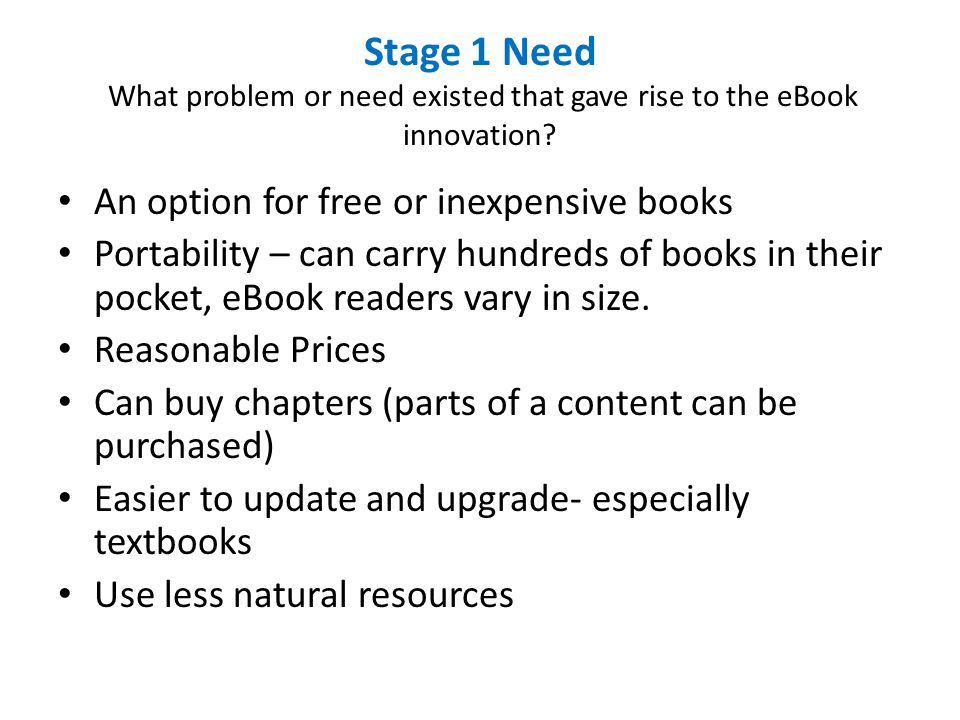 Stage 1 Need What problem or need existed that gave rise to the eBook innovation? An option for free or inexpensive books Portability – can carry hund