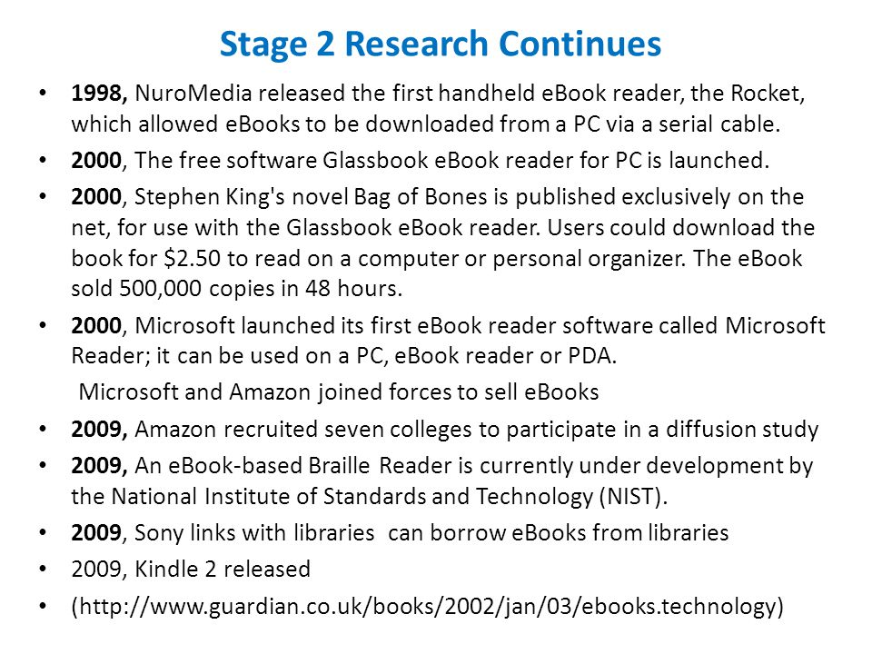 Stage 2 Research Continues 1998, NuroMedia released the first handheld eBook reader, the Rocket, which allowed eBooks to be downloaded from a PC via a serial cable.