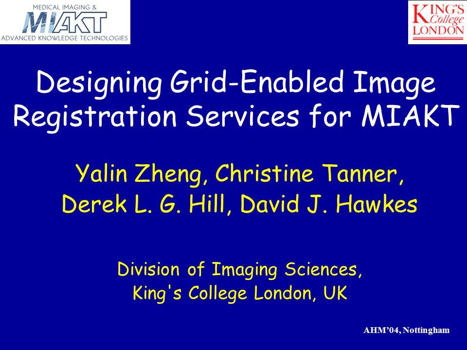 AHM'04, Nottingham Designing Grid-Enabled Image Registration Services for MIAKT Yalin Zheng, Christine Tanner, Derek L.
