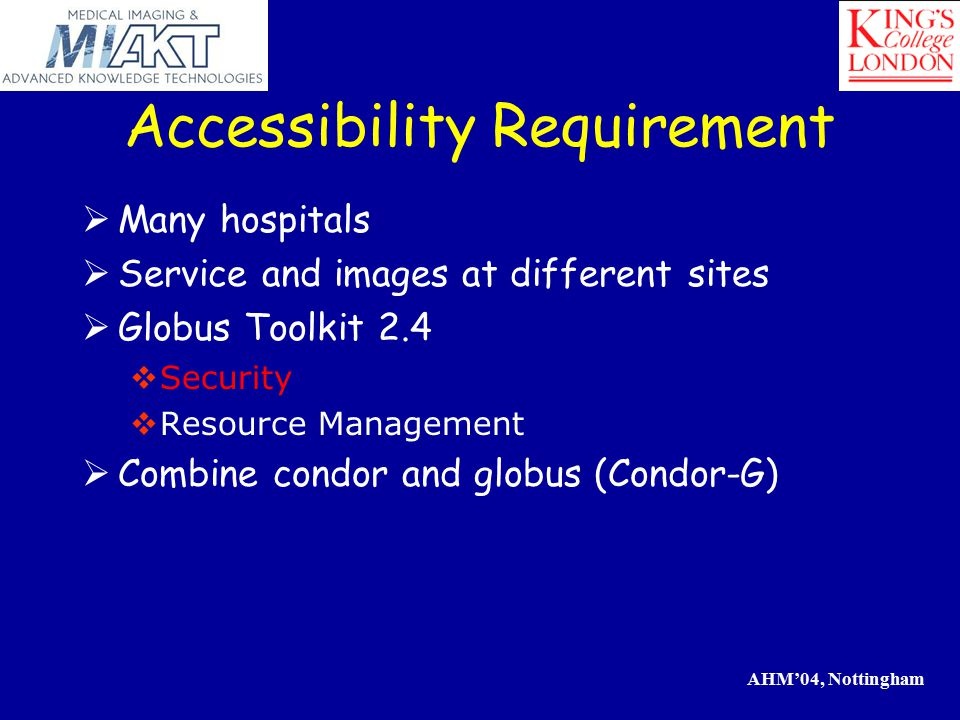 AHM'04, Nottingham Accessibility Requirement  Many hospitals  Service and images at different sites  Globus Toolkit 2.4  Security  Resource Management  Combine condor and globus (Condor-G)