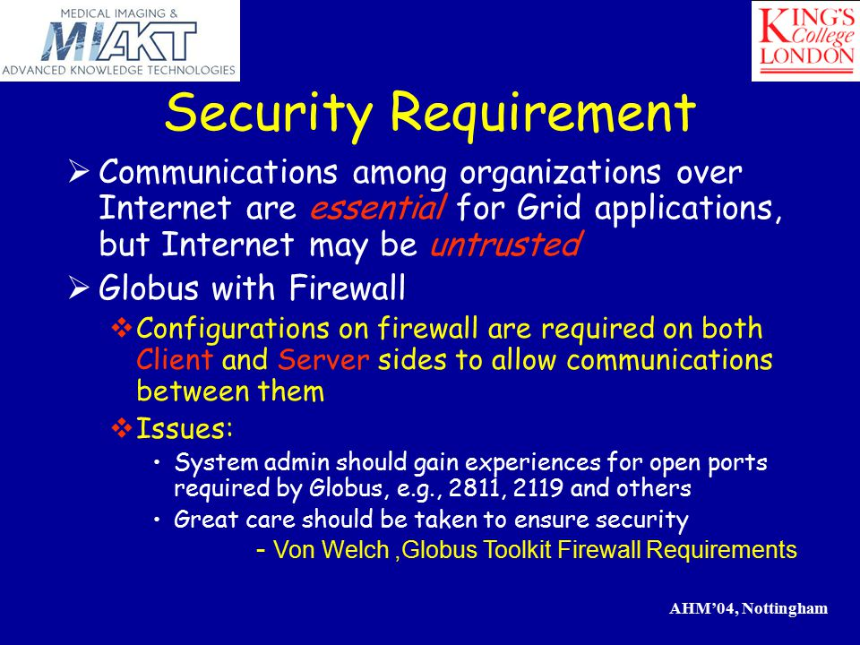 AHM'04, Nottingham Security Requirement  Communications among organizations over Internet are essential for Grid applications, but Internet may be untrusted  Globus with Firewall  Configurations on firewall are required on both Client and Server sides to allow communications between them  Issues: System admin should gain experiences for open ports required by Globus, e.g., 2811, 2119 and others Great care should be taken to ensure security - Von Welch,Globus Toolkit Firewall Requirements