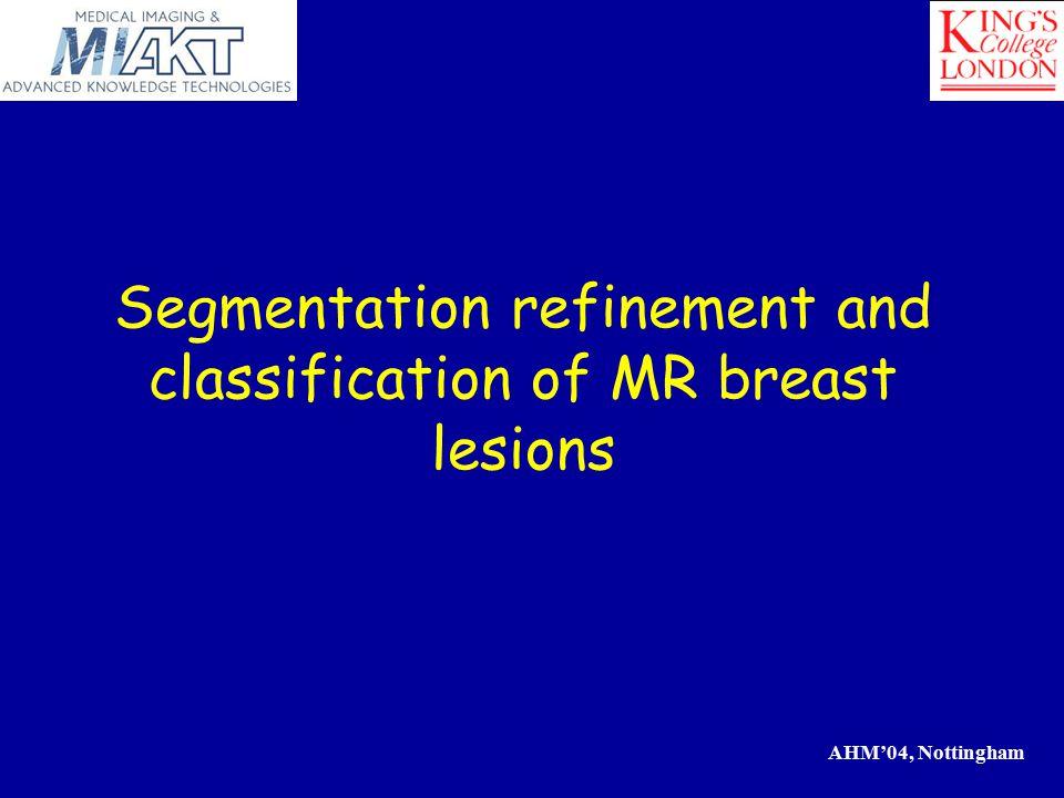 AHM'04, Nottingham Segmentation refinement and classification of MR breast lesions