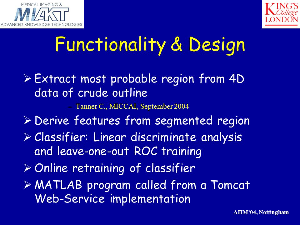 AHM'04, Nottingham  Extract most probable region from 4D data of crude outline –Tanner C., MICCAI, September 2004  Derive features from segmented region  Classifier: Linear discriminate analysis and leave-one-out ROC training  Online retraining of classifier  MATLAB program called from a Tomcat Web-Service implementation Functionality & Design