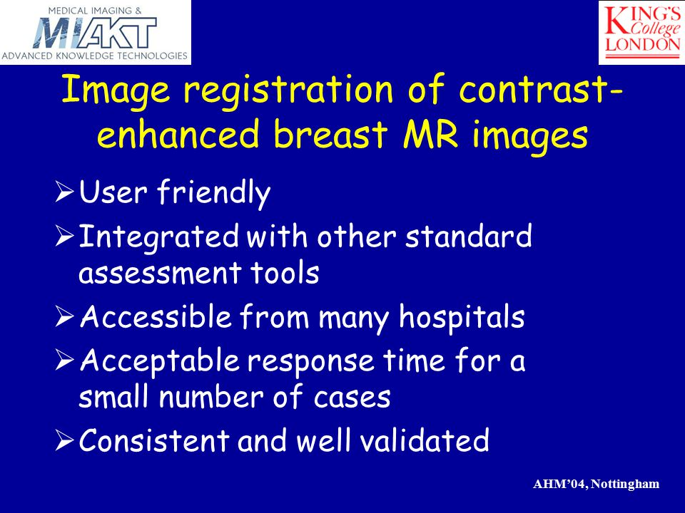 AHM'04, Nottingham Image registration of contrast- enhanced breast MR images  User friendly  Integrated with other standard assessment tools  Accessible from many hospitals  Acceptable response time for a small number of cases  Consistent and well validated