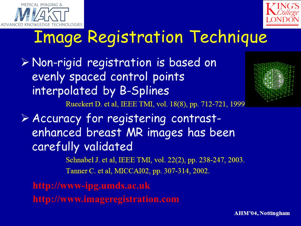 AHM'04, Nottingham Image Registration Technique  Non-rigid registration is based on evenly spaced control points interpolated by B-Splines Rueckert D.