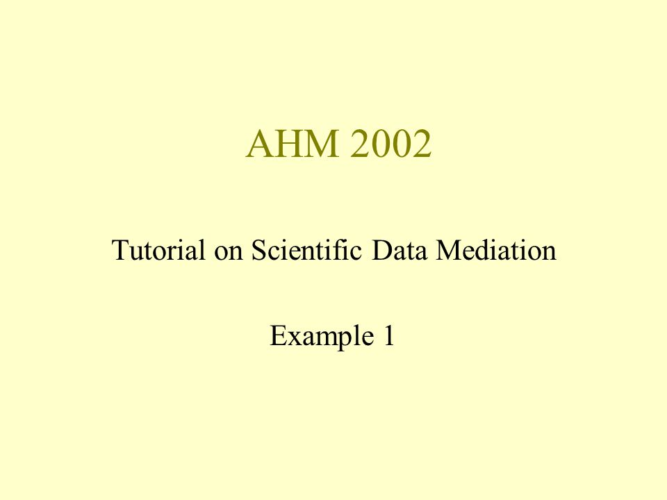 AHM 2002 Tutorial on Scientific Data Mediation Example 1