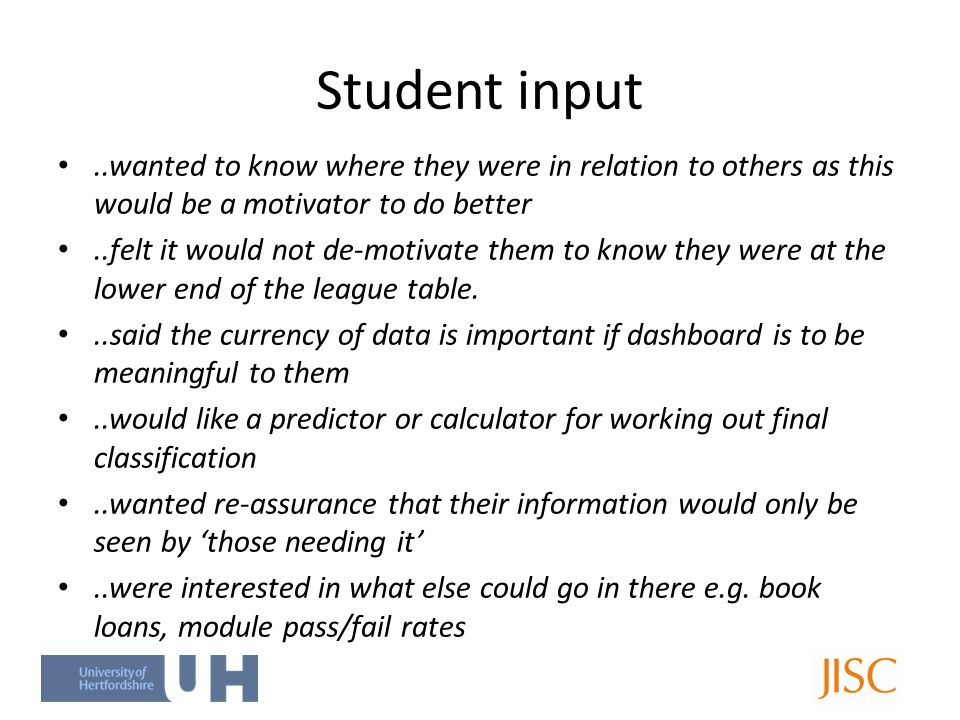 Student input..wanted to know where they were in relation to others as this would be a motivator to do better..felt it would not de-motivate them to know they were at the lower end of the league table...said the currency of data is important if dashboard is to be meaningful to them..would like a predictor or calculator for working out final classification..wanted re-assurance that their information would only be seen by 'those needing it'..were interested in what else could go in there e.g.