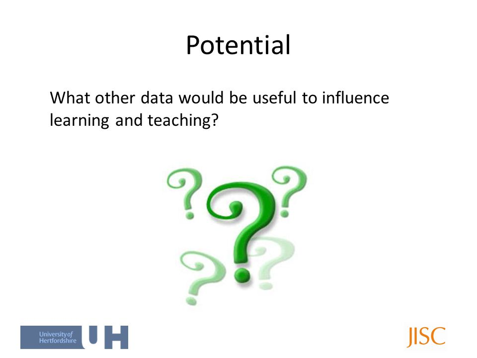 Potential What other data would be useful to influence learning and teaching