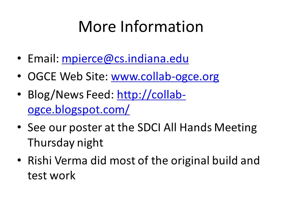 More Information Email: mpierce@cs.indiana.edumpierce@cs.indiana.edu OGCE Web Site: www.collab-ogce.orgwww.collab-ogce.org Blog/News Feed: http://collab- ogce.blogspot.com/http://collab- ogce.blogspot.com/ See our poster at the SDCI All Hands Meeting Thursday night Rishi Verma did most of the original build and test work