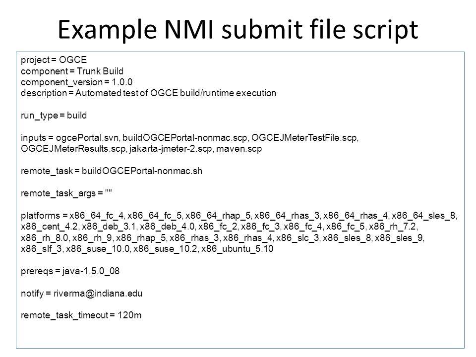 Example NMI submit file script project = OGCE component = Trunk Build component_version = 1.0.0 description = Automated test of OGCE build/runtime execution run_type = build inputs = ogcePortal.svn, buildOGCEPortal-nonmac.scp, OGCEJMeterTestFile.scp, OGCEJMeterResults.scp, jakarta-jmeter-2.scp, maven.scp remote_task = buildOGCEPortal-nonmac.sh remote_task_args = platforms = x86_64_fc_4, x86_64_fc_5, x86_64_rhap_5, x86_64_rhas_3, x86_64_rhas_4, x86_64_sles_8, x86_cent_4.2, x86_deb_3.1, x86_deb_4.0, x86_fc_2, x86_fc_3, x86_fc_4, x86_fc_5, x86_rh_7.2, x86_rh_8.0, x86_rh_9, x86_rhap_5, x86_rhas_3, x86_rhas_4, x86_slc_3, x86_sles_8, x86_sles_9, x86_slf_3, x86_suse_10.0, x86_suse_10.2, x86_ubuntu_5.10 prereqs = java-1.5.0_08 notify = riverma@indiana.edu remote_task_timeout = 120m