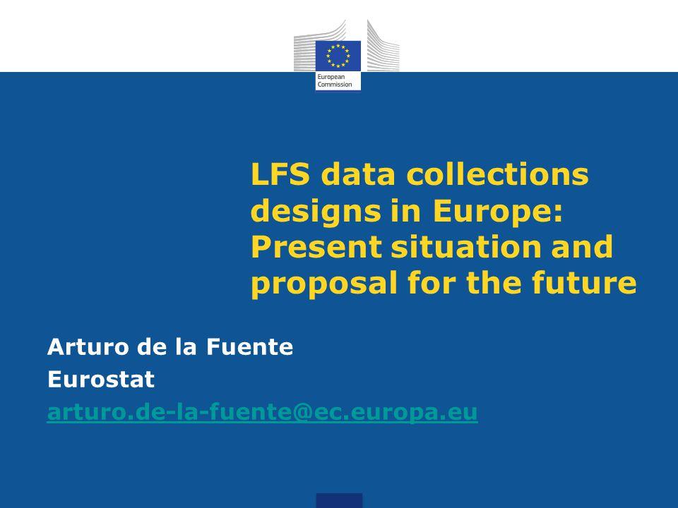 LFS data collections designs in Europe: Present situation and proposal for the future Arturo de la Fuente Eurostat arturo.de-la-fuente@ec.europa.eu