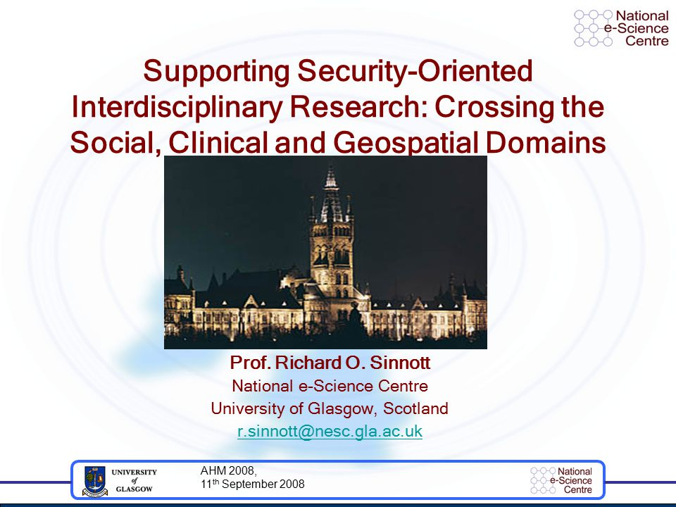 AHM 2008, 11 th September 2008 Supporting Security-Oriented Interdisciplinary Research: Crossing the Social, Clinical and Geospatial Domains Prof.