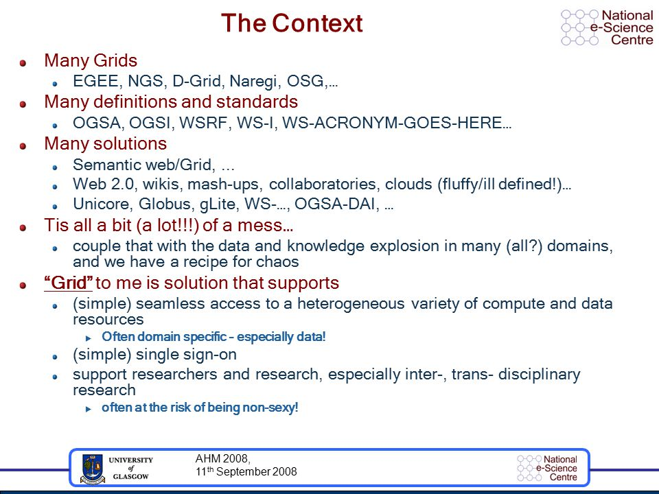 AHM 2008, 11 th September 2008 The Context Many Grids EGEE, NGS, D-Grid, Naregi, OSG,… Many definitions and standards OGSA, OGSI, WSRF, WS-I, WS-ACRONYM-GOES-HERE… Many solutions Semantic web/Grid,...